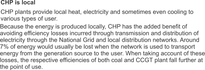 CHP is local CHP plants provide local heat, electricity and sometimes even cooling to various types of user. Because the energy is produced locally, CHP has the added benefit of avoiding efficiency losses incurred through transmission and distribution of electricity through the National Grid and local distribution networks. Around 7% of energy would usually be lost when the network is used to transport energy from the generation source to the user. When taking account of these losses, the respective efficiencies of both coal and CCGT plant fall further at the point of use.
