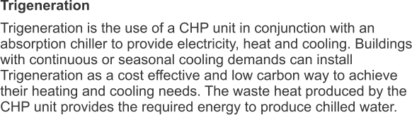 Trigeneration Trigeneration is the use of a CHP unit in conjunction with an absorption chiller to provide electricity, heat and cooling. Buildings with continuous or seasonal cooling demands can install Trigeneration as a cost effective and low carbon way to achieve their heating and cooling needs. The waste heat produced by the CHP unit provides the required energy to produce chilled water.