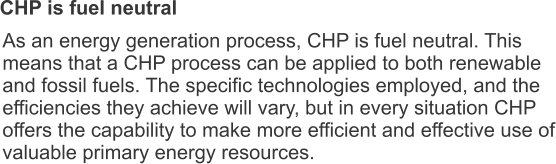 CHP is fuel neutral As an energy generation process, CHP is fuel neutral. This means that a CHP process can be applied to both renewable and fossil fuels. The specific technologies employed, and the efficiencies they achieve will vary, but in every situation CHP offers the capability to make more efficient and effective use of valuable primary energy resources.