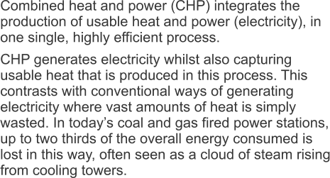 Combined heat and power (CHP) integrates the production of usable heat and power (electricity), in one single, highly efficient process. CHP generates electricity whilst also capturing usable heat that is produced in this process. This contrasts with conventional ways of generating electricity where vast amounts of heat is simply wasted. In today's coal and gas fired power stations, up to two thirds of the overall energy consumed is lost in this way, often seen as a cloud of steam rising from cooling towers.
